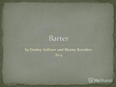 By Dmitry Goltsov and Maxim Korotkov Э 2-3. 1. What is Barter? 2. The history of Barter 3. Disadvantages of Barter 4. Why do we still use barter?