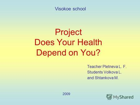 Project Does Your Health Depend on You? Teacher Pletneva L. F. Students Volkova L. and Shtankova M. Visokoe school 2009.