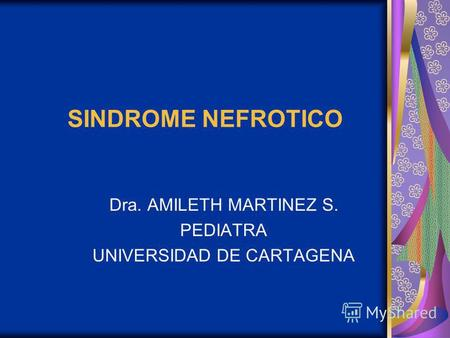 SINDROME NEFROTICO Dra. AMILETH MARTINEZ S. PEDIATRA UNIVERSIDAD DE CARTAGENA.