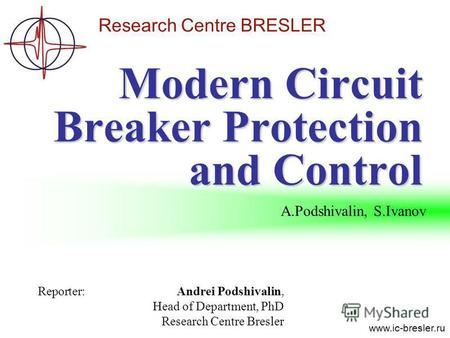 Research Centre BRESLER www.ic-bresler.ru Modern Circuit Breaker Protection and Control Reporter:Andrei Podshivalin, Head of Department, PhD Research Centre.