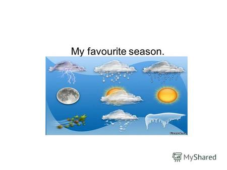 My favourite season.. My favourite season is summer. I like summer because of sunny, hot and cloudy weather.