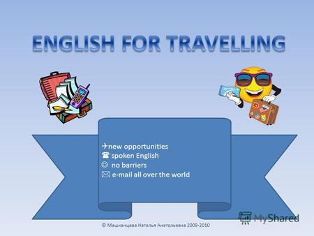 new opportunities spoken English no barriers e-mail all over the world © Машканцева Наталья Анатольевна 2009-2010.