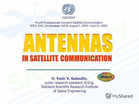ANTENNAS ANTENNAS By Yunir V. Gataullin, junior research assistant, B.Eng, Tashkent Scientific Research Institute of Space Engineering CSSTEAP Fourth Postgraduate.