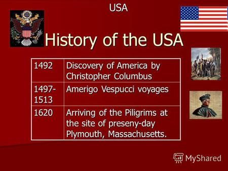 History of the USA USA1492 Discovery of America by Christopher Columbus 1497- 1513 Amerigo Vespucci voyages 1620 Arriving of the Piligrims at the site.