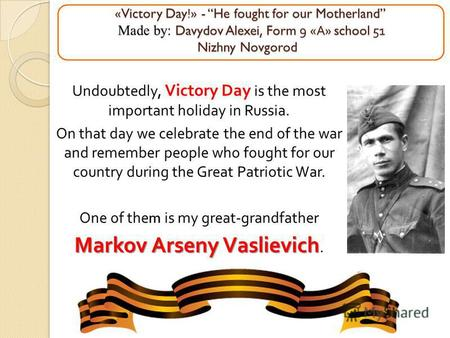 «Victory Day!» - He fought for our Motherland Made by: Davydov Alexei, Form 9 « А » school 51 Nizhny Novgorod «Victory Day!» - He fought for our Motherland.