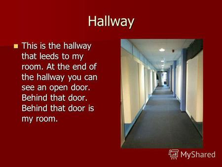 Hallway This is the hallway that leeds to my room. At the end of the hallway you can see an open door. Behind that door. Behind that door is my room. This.