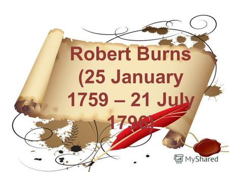 Robert Burns (25 January 1759 – 21 July 1796). Robert Burns was a Scottish poet and lyricist. He is widely regarded as the national poet of Scotland and.