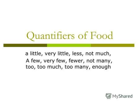 Quantifiers of Food a little, very little, less, not much, A few, very few, fewer, not many, too, too much, too many, enough.