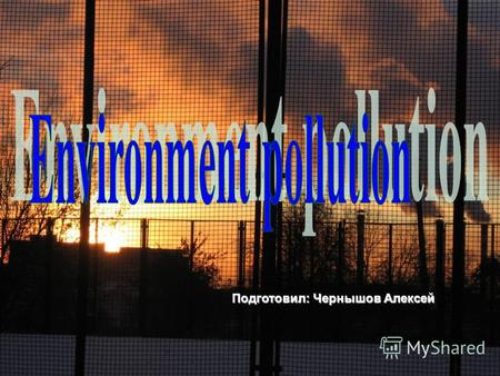 Подготовил: Чернышов Алексей. In our days the theme of the environment pollution spares attention. There is a great number of factors of nature pollution.