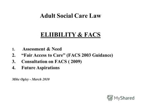Adult Social Care Law ELIIBILITY & FACS 1. Assessment & Need 2.Fair Access to Care (FACS 2003 Guidance) 3.Consultation on FACS ( 2009) 4.Future Aspirations.