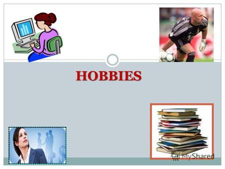 HOBBIES ? What is a hobby? What can people do in their free time? Is it good to have a hobby? Why? What is your hobby?