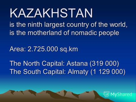 KAZAKHSTAN is the ninth largest country of the world, is the motherland of nomadic people Area: 2.725.000 sq.km The North Capital: Astana (319 000) The.