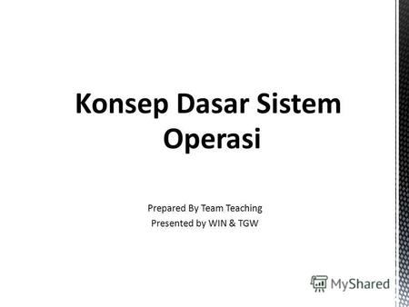 Sistem Operasi Konsep Dasar Sistem Operasi Prepared By Team Teaching Presented by WIN & TGW.