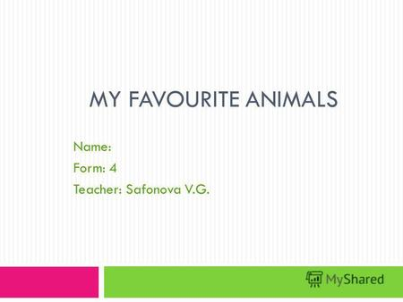 MY FAVOURITE ANIMALS Name: Form: 4 Teacher: Safonova V.G.