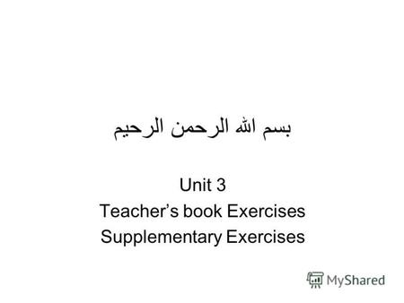 بسم الله الرحمن الرحيم Unit 3 Teachers book Exercises Supplementary Exercises.