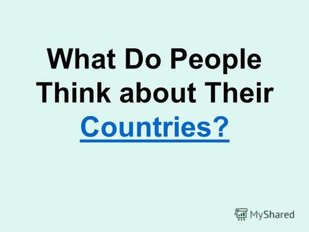 What Do People Think about Their Countries? Countries?