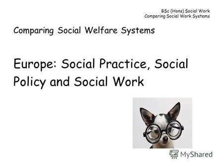 BSc (Hons) Social Work Comparing Social Work Systems Comparing Social Welfare Systems Europe: Social Practice, Social Policy and Social Work.