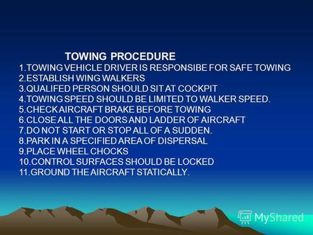 TOWING PROCEDURE 1.TOWING VEHICLE DRIVER IS RESPONSIBE FOR SAFE TOWING 2.ESTABLISH WING WALKERS 3.QUALIFED PERSON SHOULD SIT AT COCKPIT 4.TOWING SPEED.
