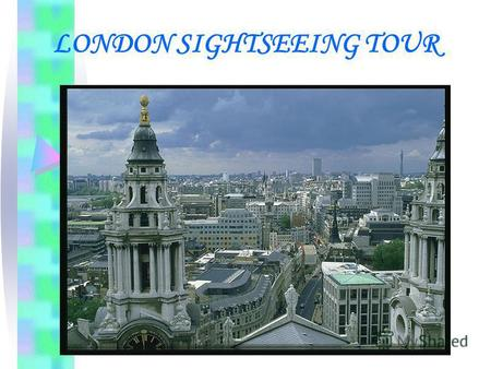 LONDON SIGHTSEEING TOUR. Hello, ladies and gentlemen. Welcome to London. London is one of the largest cities in the world. About 7 million people live.