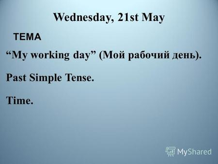 Wednesday, 21st May My working day (Мой рабочий день). Past Simple Tense. Time. ТЕМА.