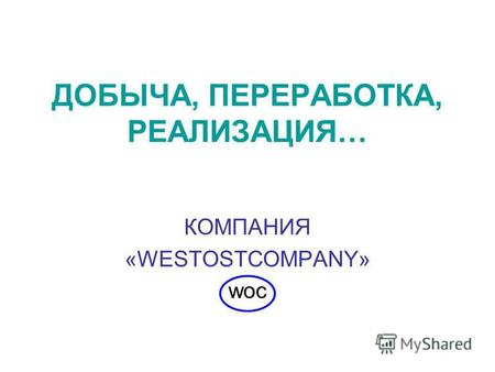 ДОБЫЧА, ПЕРЕРАБОТКА, РЕАЛИЗАЦИЯ… КОМПАНИЯ «WESTOSTCOMPANY» woc.