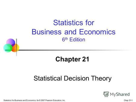 Chap 21-1 Statistics for Business and Economics, 6e © 2007 Pearson Education, Inc. Chapter 21 Statistical Decision Theory Statistics for Business and Economics.