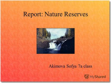 Report: Nature Reserves Akimova Sofya 7a сlass. Nature Reserves works to protect wildlife and wild places and to ensure a healthy environment for all.