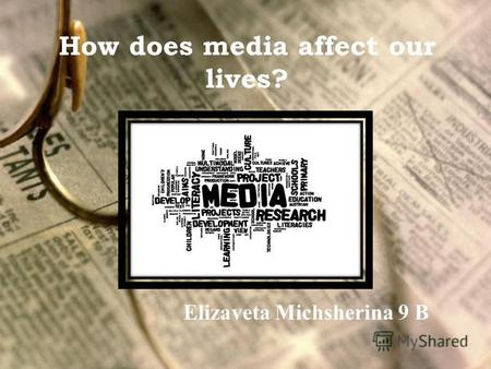 How does media affect our lives? Elizaveta Michsherina 9 B.