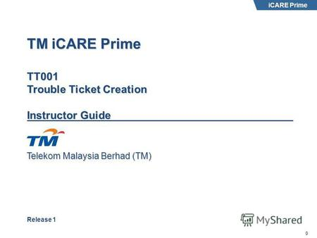 Telekom Malaysia Berhad (TM) 0 iCARE Prime TM iCARE Prime TT001 Trouble Ticket Creation Instructor Guide Release 1.
