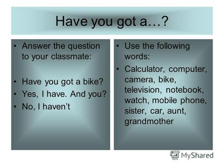 Have you got a…? Answer the question to your classmate: Have you got a bike? Yes, I have. And you? No, I havent Use the following words: Calculator, computer,
