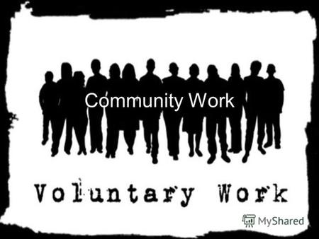 Community Work. On their own initiative, without paying job. Voluntary work affects relationships within each generation, and the solidarity between generations.