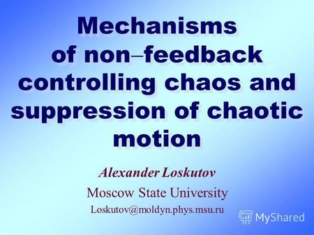 Mechanisms of non feedback controlling chaos and suppression of chaotic motion Alexander Loskutov Moscow State University Loskutov@moldyn.phys.msu.ru.
