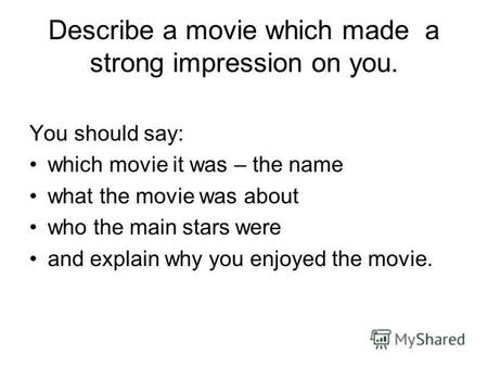 Describe a movie which made a strong impression on you. You should say: which movie it was – the name what the movie was about who the main stars were.
