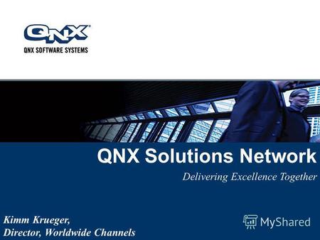 QNX Solutions Network Delivering Excellence Together Kimm Krueger, Director, Worldwide Channels.