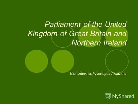 Parliament of the United Kingdom of Great Britain and Northern Ireland Выполнила : Румянцева Людмила.
