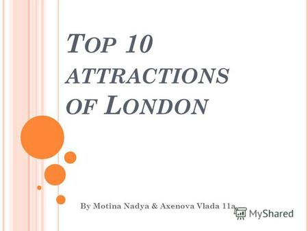 T OP 10 ATTRACTIONS OF L ONDON By Motina Nadya & Axenova Vlada 11a.