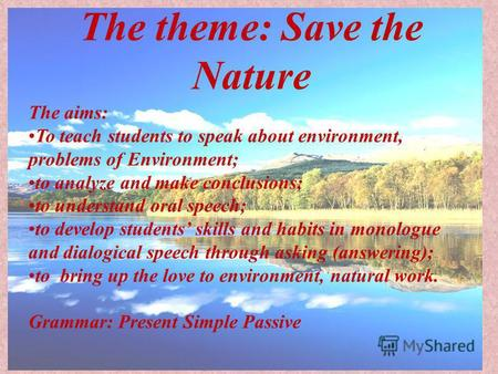 The theme: Save the Nature The aims: To teach students to speak about environment, problems of Environment; to analyze and make conclusions; to understand.