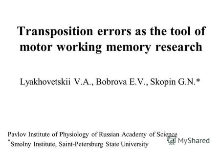 Transposition errors as the tool of motor working memory research Lyakhovetskii V.A., Bobrova E.V., Skopin G.N.* Pavlov Institute of Physiology of Russian.