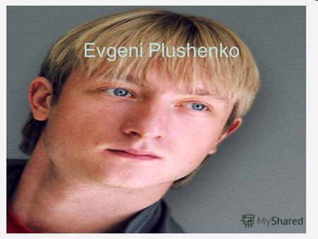 Evgeni Plushenko. Was born November third, 1982 in city Solar, Khabarovsk territory. Crossing to Volgograd took place in four-year-old age. There Evgenie.