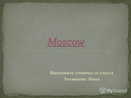 Выполнила ученица 10 класса Литвинова Инна. Moscow, the capital of Russia is located on the river Moskva in the western region of Russia. The real flavor.