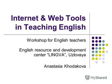 Internet & Web Tools in Teaching English Workshop for English teachers English resource and development center LINGVA, Uzlovaya Anastasia Khodakova.