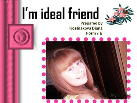 Im ideal friend Prepared by Koshlakova Diana Form 7 B.