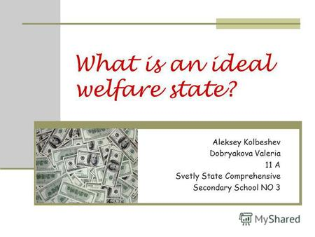 What is an ideal welfare state? Aleksey Kolbeshev Dobryakova Valeria 11 A Svetly State Comprehensive Secondary School NO 3.