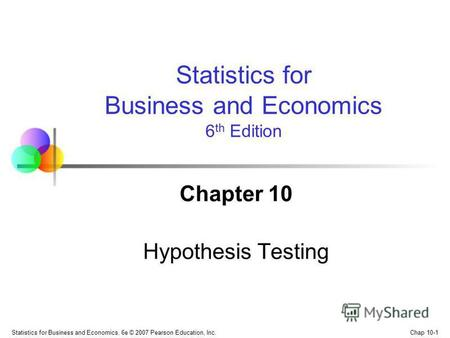 Chap 10-1 Statistics for Business and Economics, 6e © 2007 Pearson Education, Inc. Chapter 10 Hypothesis Testing Statistics for Business and Economics.