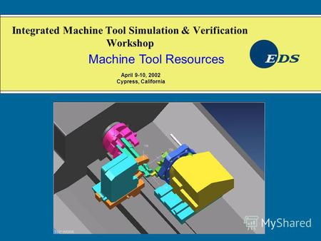 Integrated Machine Tool Simulation & Verification Workshop Machine Tool Resources April 9-10, 2002 Cypress, California.