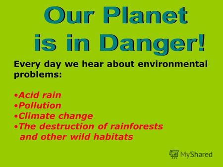 Every day we hear about environmental problems: Acid rain Pollution Climate change The destruction of rainforests and other wild habitats.