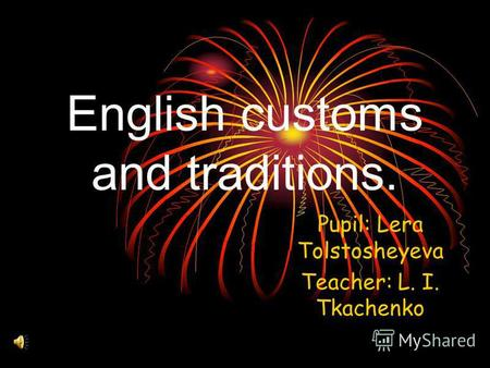 English customs and traditions. Pupil: Lera Tolstosheyeva Teacher: L. I. Tkachenko.