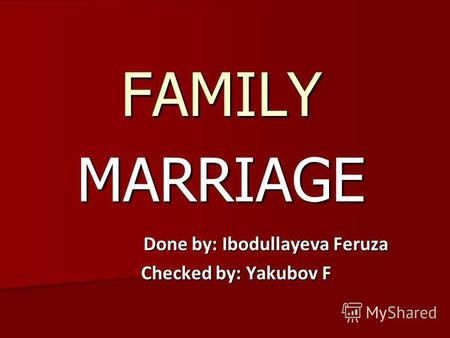 MARRIAGE FAMILY Done by: Ibodullayeva Feruza Done by: Ibodullayeva Feruza Checked by: Yakubov F.