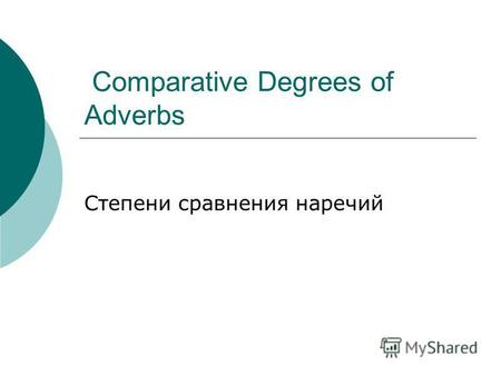 Comparative Degrees of Adverbs Степени сравнения наречий.