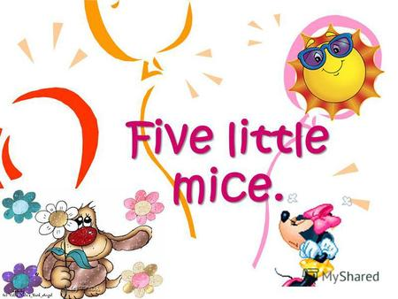 Five little mice. I can see five little mice They are funny and wise.